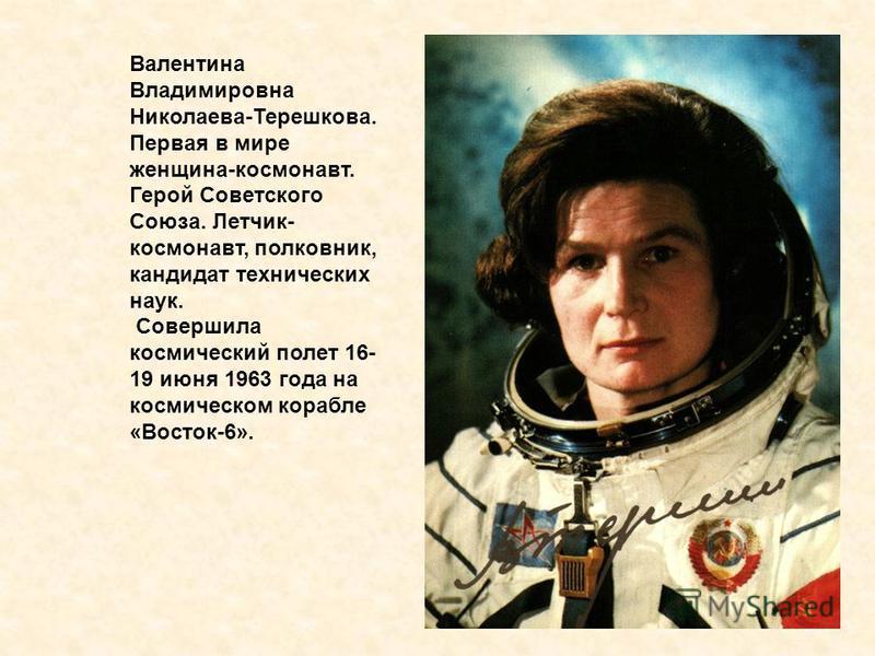 Валентина Владимировна Николаева-Терешкова. Первая в мире женщина-космонавт. Герой Советского Союза. Летчик- космонавт, полковник, кандидат технических наук. Совершила космический полет 16- 19 июня 1963 года на космическом корабле «Восток-6».