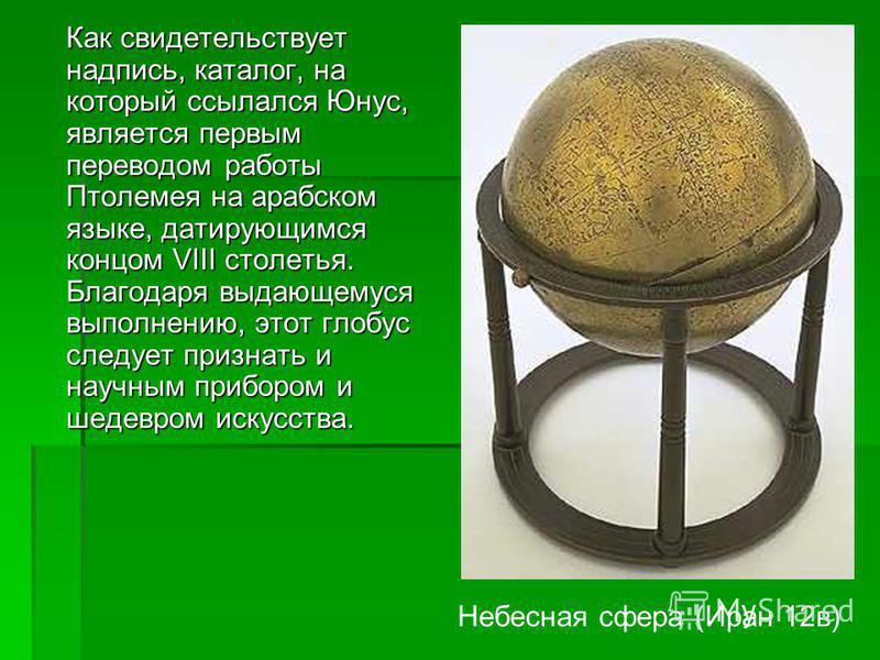 Небесная сфера (1144 – 1145, отлита из медного сплава, покрыта резьбой и инкрустирована серебром, Лувр), подписанная именем Юнуса ибн Аль-Хусейн Аль-Астурлаби, представляет собой трехмерную модель космического неба. Координаты созвездий были перенесе