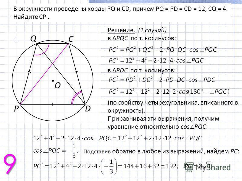 В окружности проведены хорды PQ и CD, причем PQ = PD = CD = 12, CQ = 4. Найдите CP. Решение. (1 случай) в PQC по т. косинусов: в PDC по т. косинусов: (по свойству четырехугольника, вписанного в окружность). Приравнивая эти выражения, получим уравнени