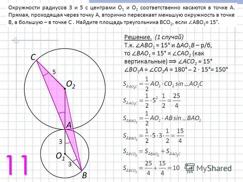 Решение. (1 случай) Т.к. АВО 1 = 15° и АО 1 В – р/б, то ВАО 1 = 15° = CАО 2 (как вертикальные) АСО 2 = 15° ВО 1 А = CО 2 А = 180° 2 15°= 150° O2O2 С O1O1 А В 3 5 3 Окружности радиусов 3 и 5 с центрами O 1 и O 2 соответственно касаются в точке A. Прям