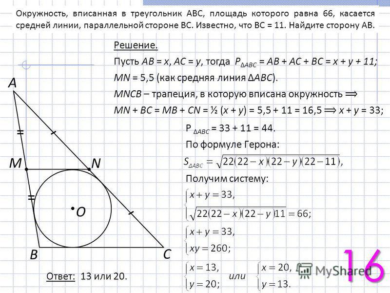 Окружность, вписанная в треугольник ABC, площадь которого равна 66, касается средней линии, параллельной стороне BC. Известно, что BC = 11. Найдите сторону AB. С B A N М O Решение. Пусть АВ = х, АС = у, тогда РАВС = АВ + АС + ВС = х + у + 11; MN = 5,