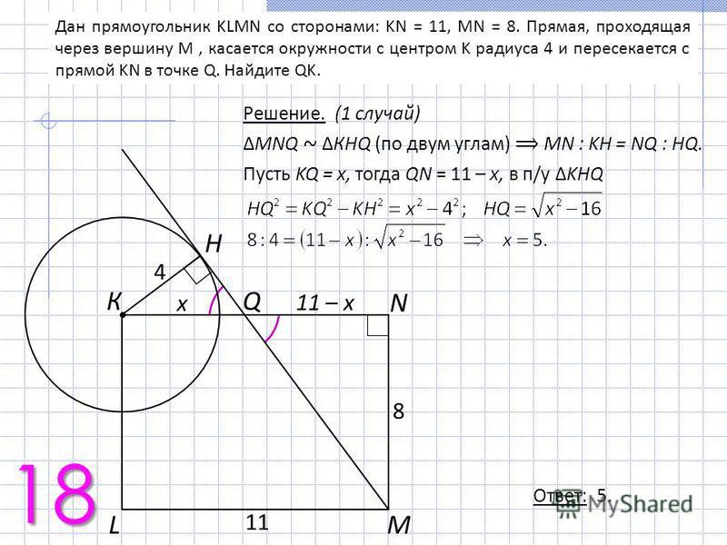 Дан прямоугольник KLMN со сторонами: KN = 11, MN = 8. Прямая, проходящая через вершину M, касается окружности с центром K радиуса 4 и пересекается с прямой KN в точке Q. Найдите QK. Решение. (1 случай) MNQ ~ КHQ (по двум углам) МN : KH = NQ : HQ. Пус