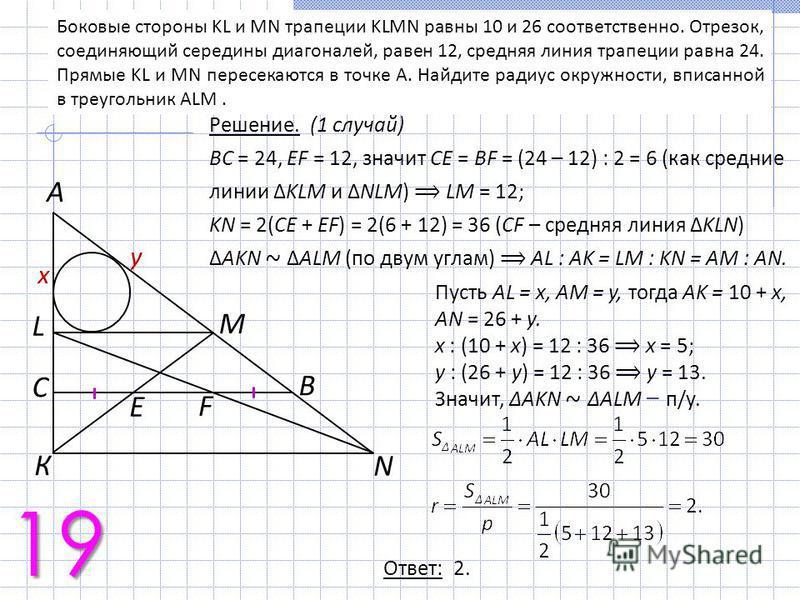Боковые стороны KL и MN трапеции KLMN равны 10 и 26 соответственно. Отрезок, соединяющий середины диагоналей, равен 12, средняя линия трапеции равна 24. Прямые KL и MN пересекаются в точке A. Найдите радиус окружности, вписанной в треугольник ALM. 19