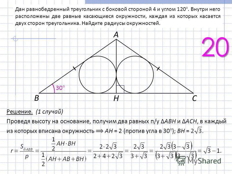 Дан равнобедренный треугольник с боковой стороной 4 и углом 120°. Внутри него расположены две равные касающиеся окружности, каждая из которых касается двух сторон треугольника. Найдите радиусы окружностей. 20 Решение. (1 случай) Проведя высоту на осн