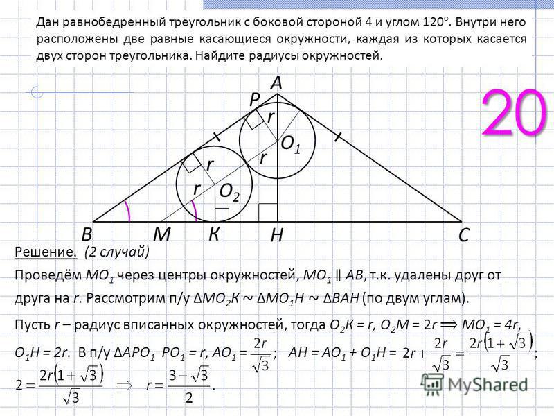 Дан равнобедренный треугольник с боковой стороной 4 и углом 120°. Внутри него расположены две равные касающиеся окружности, каждая из которых касается двух сторон треугольника. Найдите радиусы окружностей. 20 А r r r r O1O1 O2O2 Р H В C M К Решение.
