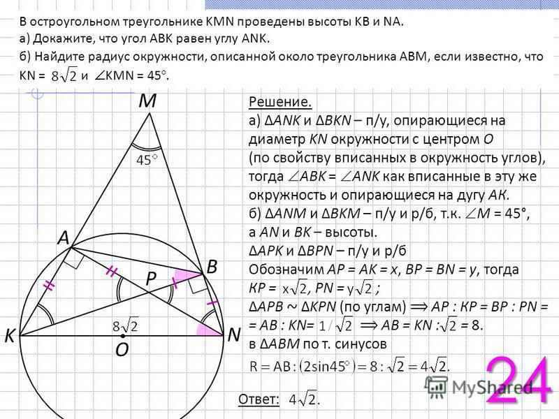 K N A O B P M В остроугольном треугольнике KMN проведены высоты KB и NA. а) Докажите, что угол ABK равен углу ANK. б) Найдите радиус окружности, описанной около треугольника ABM, если известно, что KN = и KMN = 45°. Решение. а) ANK и BKN – п/у, опира