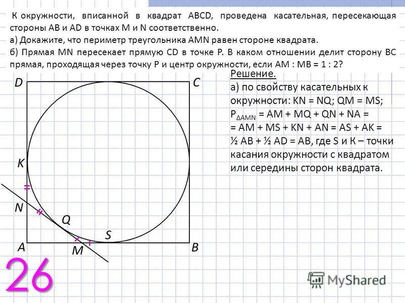 К окружности, вписанной в квадрат ABCD, проведена касательная, пересекающая стороны АВ и AD в точках M и N соответственно. а) Докажите, что периметр треугольника AMN равен стороне квадрата. б) Прямая MN пересекает прямую CD в точке Р. В каком отношен