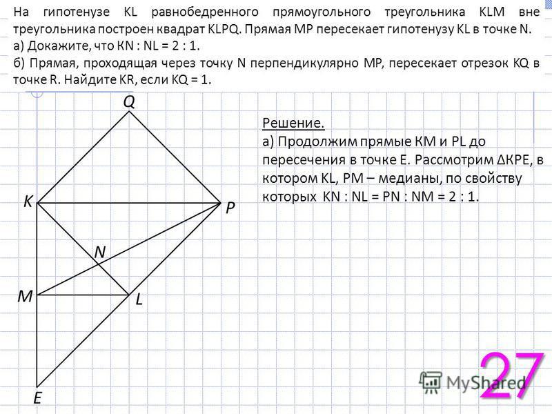 На гипотенузе KL равнобедренного прямоугольного треугольника KLM вне треугольника построен квадрат KLPQ. Прямая МР пересекает гипотенузу KL в точке N. а) Докажите, что КN : NL = 2 : 1. б) Прямая, проходящая через точку N перпендикулярно МР, пересекае