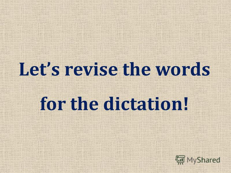 Lets revise the words for the dictation!