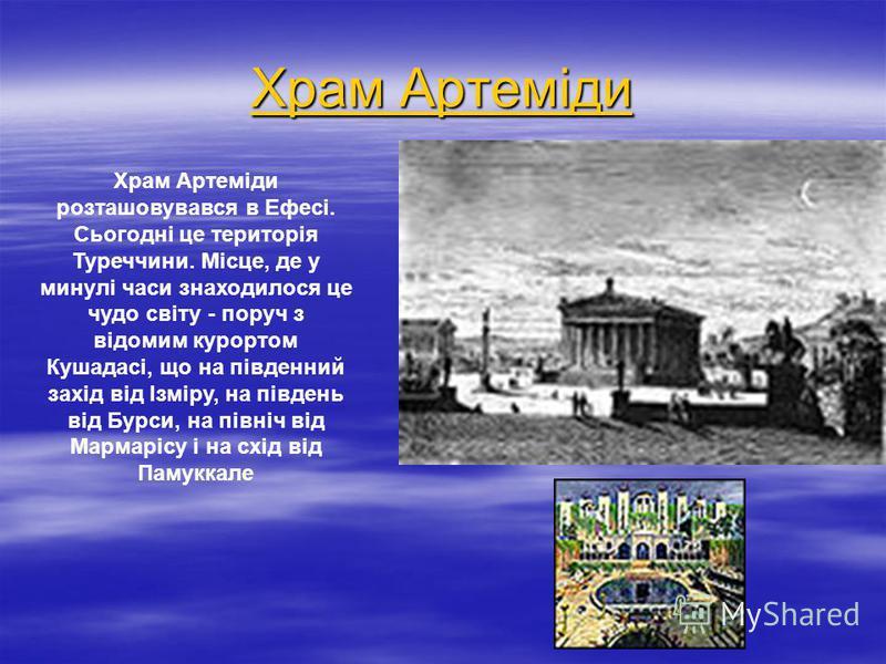 Храм Артеміди Храм Артеміди Храм Артеміди розташовувався в Ефесі. Сьогодні це територія Туреччини. Місце, де у минулі часи знаходилося це чудо світу - поруч з відомим курортом Кушадасі, що на південний захід від Ізміру, на південь від Бурси, на півні