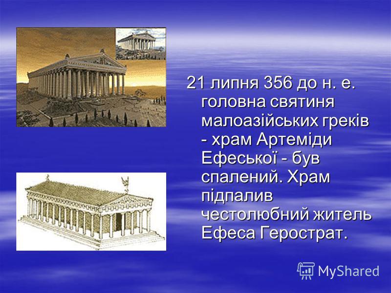 21 липня 356 до н. е. головна святиня малоазійських греків - храм Артеміди Ефеської - був спалений. Храм підпалив честолюбний житель Ефеса Герострат.