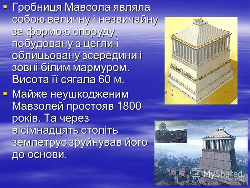 Гробниця Мавсола являла собою величну і незвичайну за формою споруду, побудовану з цегли і облицьовану зсередини і зовні білим мармуром. Висота її сягала 60 м. Гробниця Мавсола являла собою величну і незвичайну за формою споруду, побудовану з цегли і