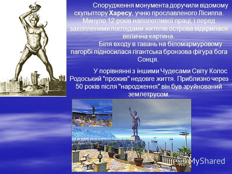 Спорудження монумента доручили відомому скульптору Харесу, учню прославленого Лісиппа. Минуло 12 років наполегливої праці, і перед захопленими поглядами жителів острова відкрилася велична картина. Біля входу в гавань на біломармуровому пагорбі піднос