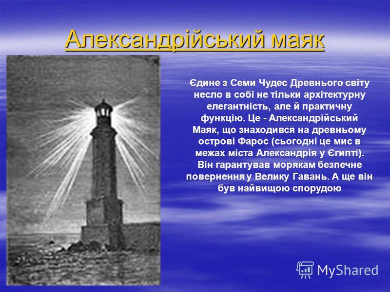 Александрійський маяк Александрійський маяк Єдине з Семи Чудес Древнього світу несло в собі не тільки архітектурну елегантність, але й практичну функцію. Це - Александрійський Маяк, що знаходився на древньому острові Фарос (сьогодні це мис в межах мі