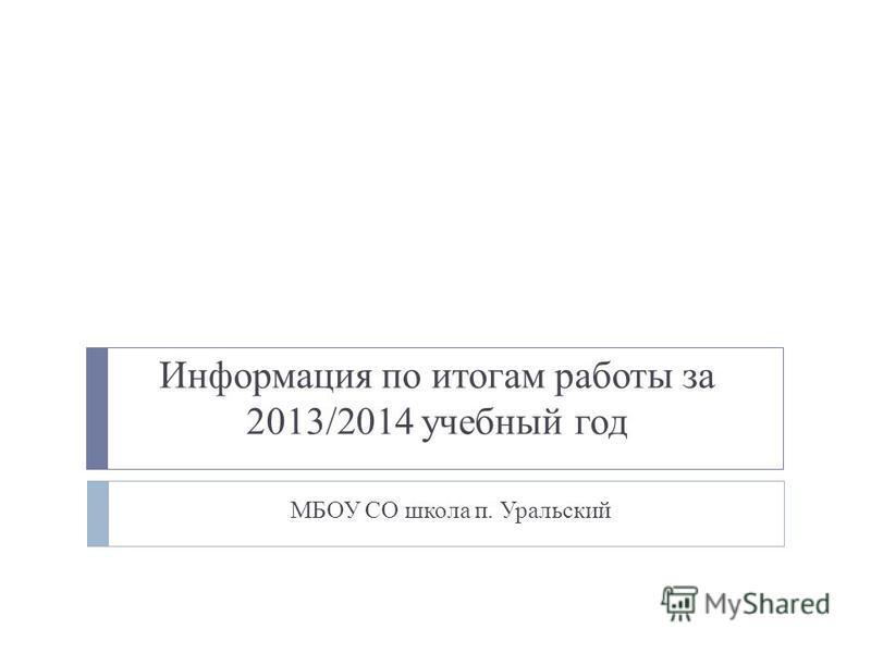 Информация по итогам работы за 2013/2014 учебный год МБОУ СО школа п. Уральский