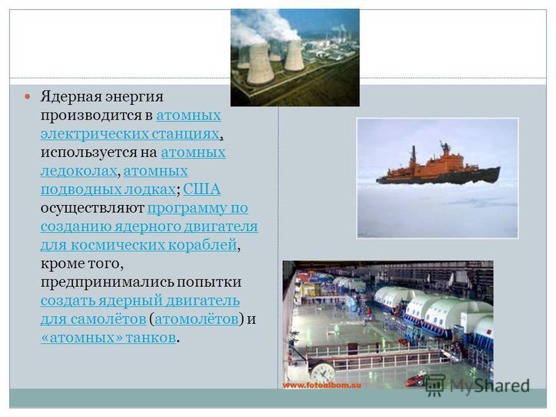 Ядерная энергия производится в атомных электрических станциях, используется на атомных ледоколах, атомных подводных лодках; США осуществляют программу по созданию ядерного двигателя для космических кораблей, кроме того, предпринимались попытки создат