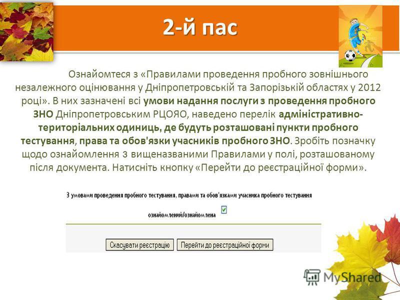 2-й пас Ознайомтеся з «Правилами проведення пробного зовнішнього незалежного оцінювання у Дніпропетровській та Запорізькій областях у 2012 році». В них зазначені всі умови надання послуги з проведення пробного ЗНО Дніпропетровським РЦОЯО, наведено пе