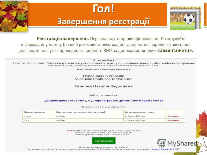 Гол! Завершення реєстрації Реєстрацію завершено. Персональн у сторінку сформовано. Роздрукуйте інформаційну картку (на якій розміщено реєстраційні дані, логін і пароль) та квитанції для сплати послуг за проведення пробного ЗНО за допомогою кнопки «За