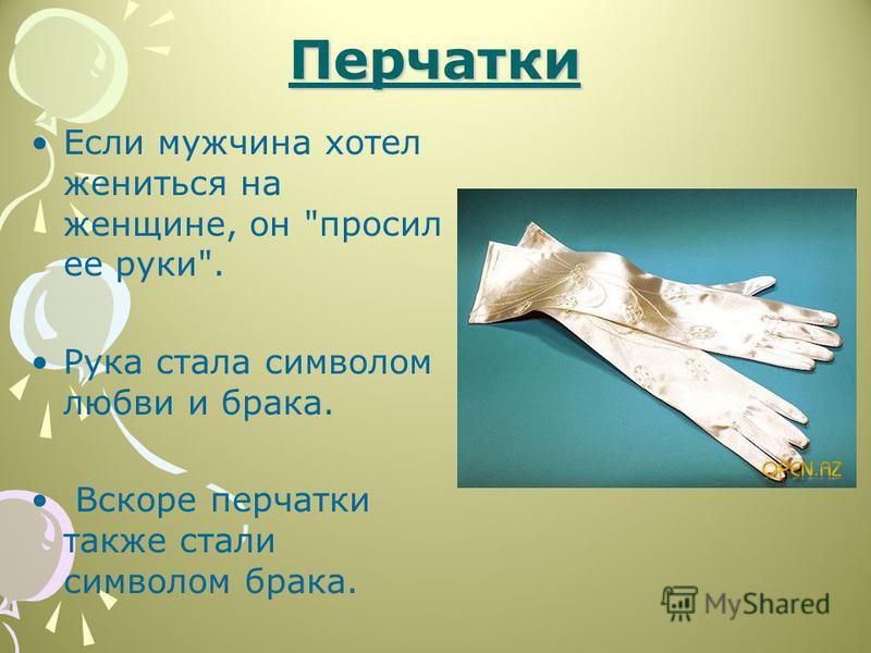 Перчатки Если мужчина хотел жениться на женщине, он просил ее руки. Рука стала символом любви и брака. Вскоре перчатки также стали символом брака.