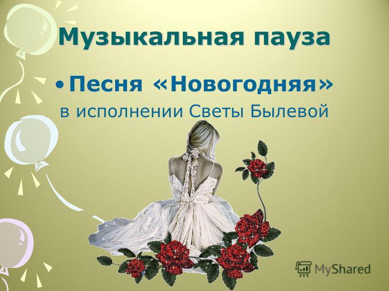 Музыкальная пауза Песня «Новогодняя» в исполнении Светы Былевой