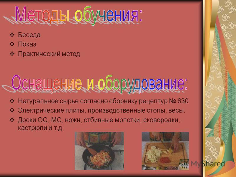 Беседа Показ Практический метод Натуральное сырье согласно сборнику рецептур 630 Электрические плиты, производственные столы, весы. Доски ОС, МС, ножи, отбивные молотки, сковородки, кастрюли и т.д.