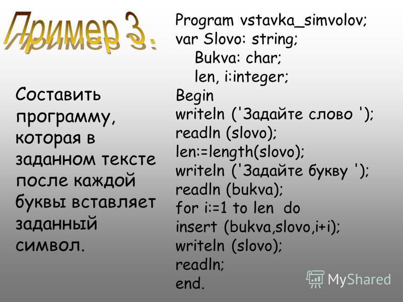 Program vstavka_simvolov; var Slovo: string; Bukva: char; len, i:integer; Begin writeln ('Задайте слово '); readln (slovo); len:=length(slovo); writeln ('Задайте букву '); readln (bukva); for i:=1 to len do insert (bukva,slovo,i+i); writeln (slovo);