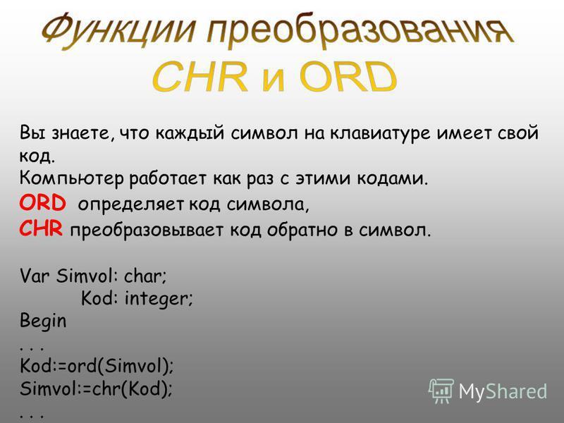 Вы знаете, что каждый символ на клавиатуре имеет свой код. Компьютер работает как раз с этими кодами. ORD определяет код символа, CHR преобразовывает код обратно в символ. Var Simvol: char; Kod: integer; Begin... Kod:=ord(Simvol); Simvol:=chr(Kod);..