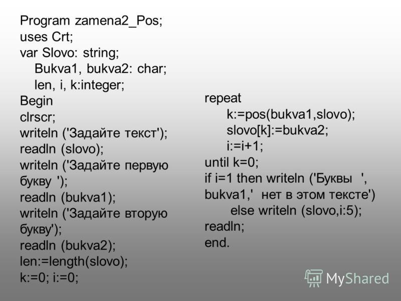 Program zamena2_Pos; uses Crt; var Slovo: string; Bukva1, bukva2: char; len, i, k:integer; Begin clrscr; writeln ('Задайте текст'); readln (slovo); writeln ('Задайте первую букву '); readln (bukva1); writeln ('Задайте вторую букву'); readln (bukva2);