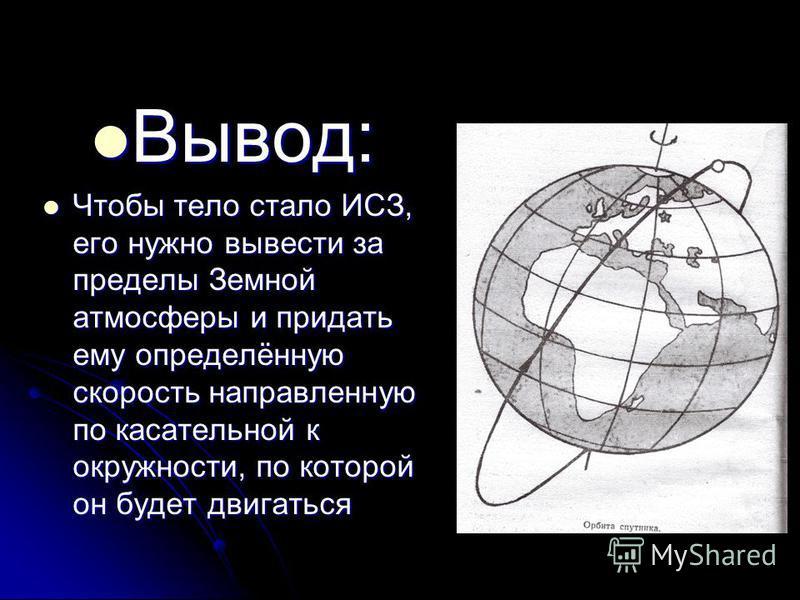 Вывод: Вывод: Чтобы тело стало ИСЗ, его нужно вывести за пределы Земной атмосферы и придать ему определённую скорость направленную по касательной к окружности, по которой он будет двигаться Чтобы тело стало ИСЗ, его нужно вывести за пределы Земной ат