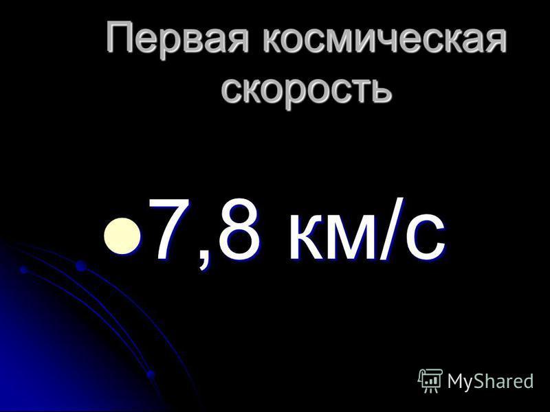 Первая космическая скорость 7,8 км/с 7,8 км/с