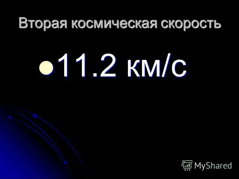 Вторая космическая скорость 11.2 км/с 11.2 км/с