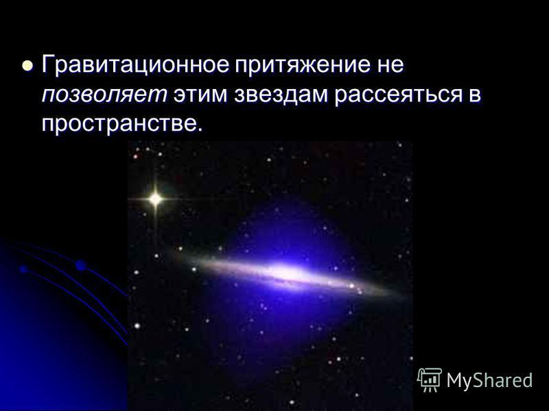 Гравитационное притяжение не позволяет этим звездам рассеяться в пространстве. Гравитационное притяжение не позволяет этим звездам рассеяться в пространстве.