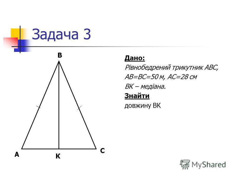 Задача 3 Дано: Рівнобедрений трикутник АВС, АВ=ВС=50 м, АС=28 см ВК – медіана. Знайти довжину ВК С В А К