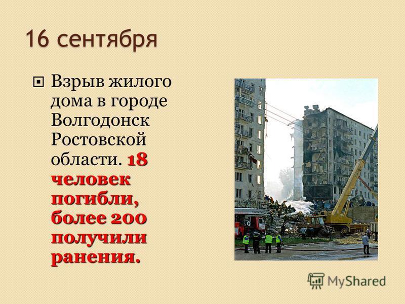 16 сентября 18 человек погибли, более 200 получили ранения. Взрыв жилого дома в городе Волгодонск Ростовской области. 18 человек погибли, более 200 получили ранения.