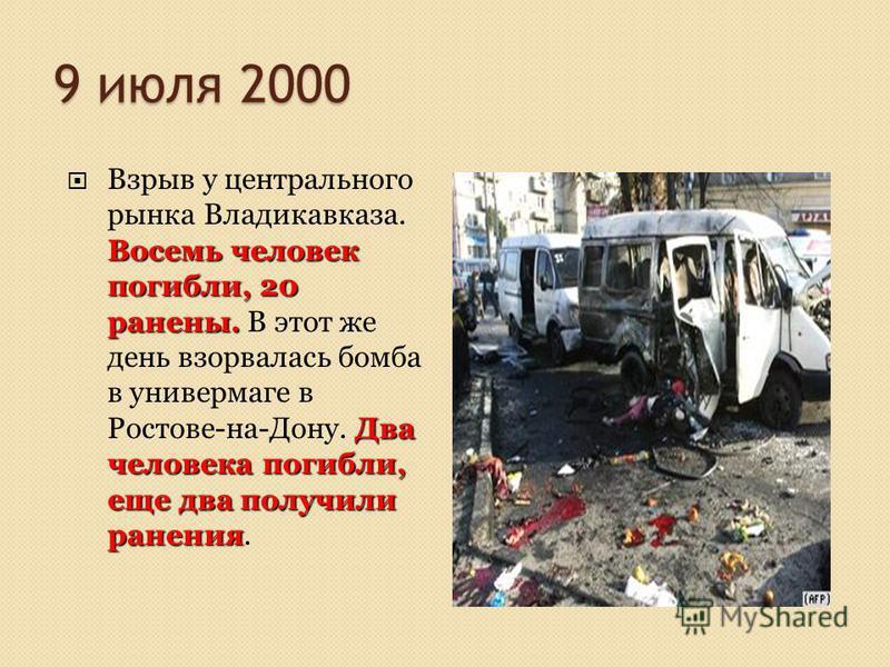 9 июля 2000 Восемь человек погибли, 20 ранены. Два человека погибли, еще два получили ранения Взрыв у центрального рынка Владикавказа. Восемь человек погибли, 20 ранены. В этот же день взорвалась бомба в универмаге в Ростове-на-Дону. Два человека пог