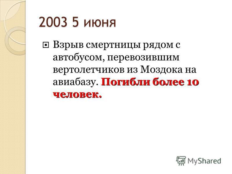 2003 5 июня Погибли более 10 человек. Взрыв смертницы рядом с автобусом, перевозившим вертолетчиков из Моздока на авиабазу. Погибли более 10 человек.