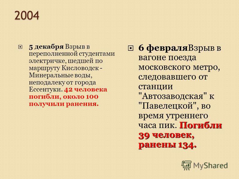 2004 5 декабря Взрыв в переполненной студентами электричке, шедшей по маршруту Кисловодск - Минеральные воды, неподалеку от города Ессентуки. 42 человека погибли, около 100 получили ранения. Погибли 39 человек, ранены 134. 6 февраля Взрыв в вагоне по