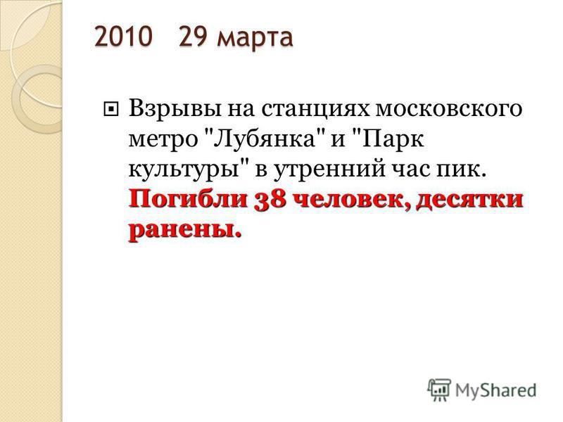 2010 29 марта Погибли 38 человек, десятки ранены. Взрывы на станциях московского метро Лубянка и Парк культуры в утренний час пик. Погибли 38 человек, десятки ранены.