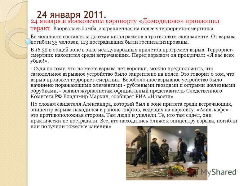 24 января 2011. 24 января 2011. 24 января в московском аэропорту «Домодедово» произошел теракт. Взорвалась бомба, закрепленная на поясе у террориста-смертника Ее мощность составляла до семи килограммов в тротиловом эквиваленте. От взрыва погибли 35 ч