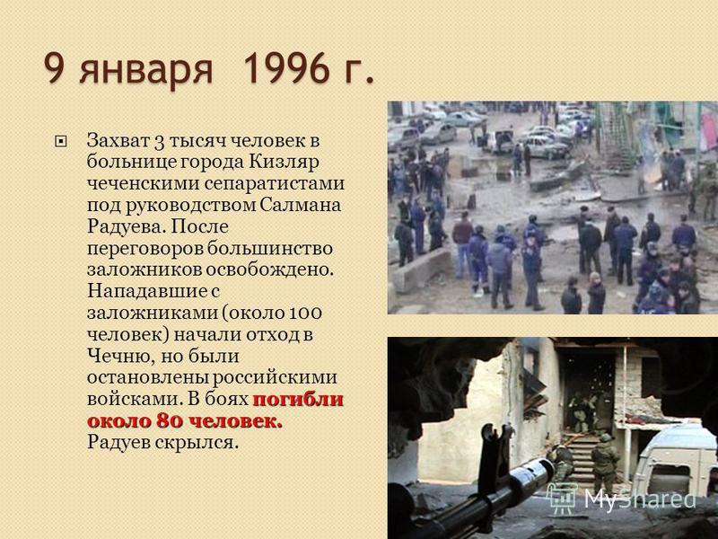 9 января 1996 г. погибли около 80 человек. Захват 3 тысяч человек в больнице города Кизляр чеченскими сепаратистами под руководством Салмана Радуева. После переговоров большинство заложников освобождено. Нападавшие с заложниками (около 100 человек) н