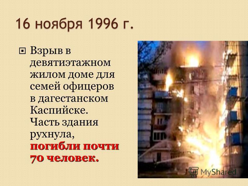 16 ноября 1996 г. погибли почти 70 человек. Взрыв в девятиэтажном жилом доме для семей офицеров в дагестанском Каспийске. Часть здания рухнула, погибли почти 70 человек.
