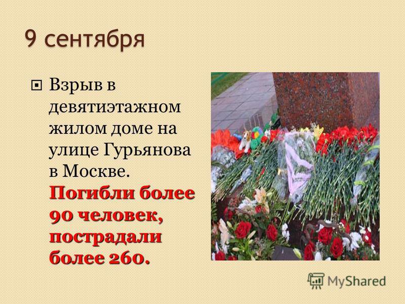 9 сентября Погибли более 90 человек, пострадали более 260. Взрыв в девятиэтажном жилом доме на улице Гурьянова в Москве. Погибли более 90 человек, пострадали более 260.