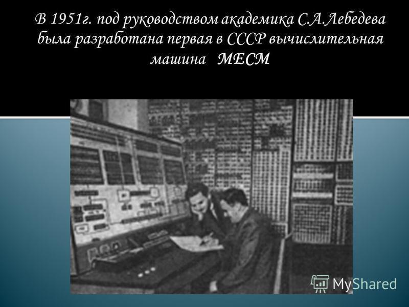 В 1951 г. под руководством академика С.А.Лебедева была разработана первая в СССР вычислительная машина МЕСМ