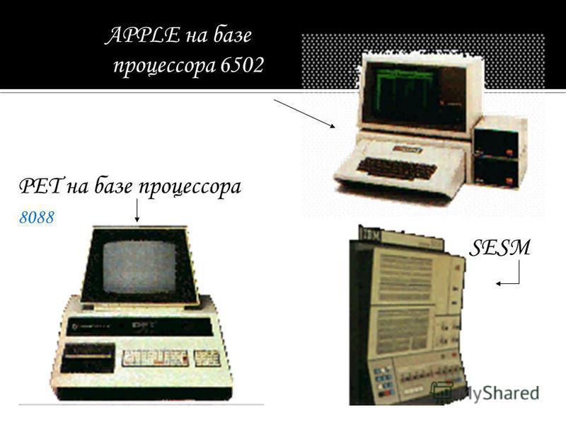APPLE на базе процессора 6502 PET на базе процессора 8088 SESM