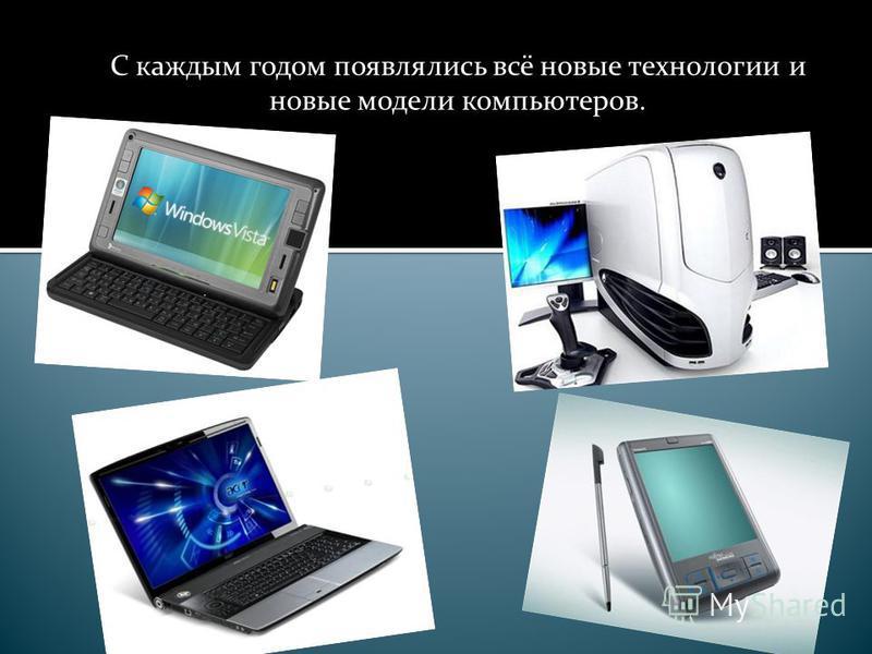 С каждым годом появлялись всё новые технологии и новые модели компьютеров.