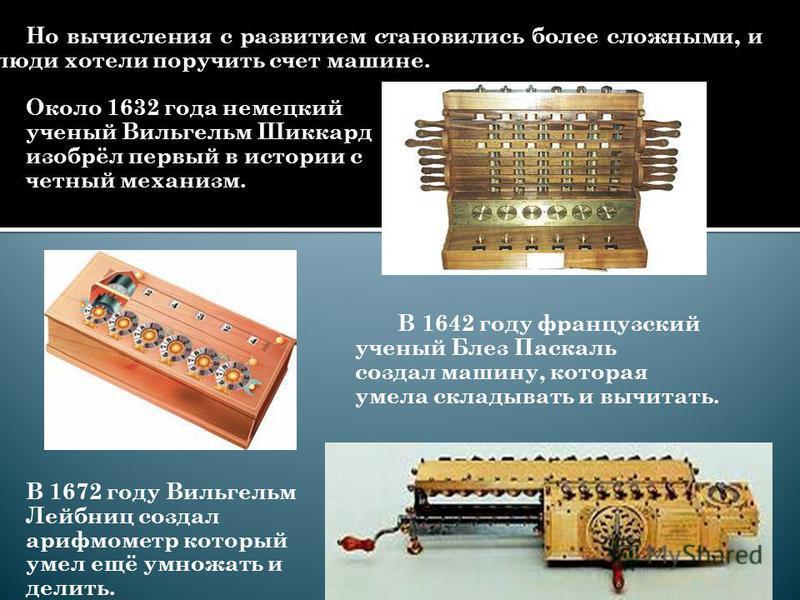 Но вычисления с развитием становились более сложными, и люди хотели поручить счет машине. Около 1632 года немецкий ученый Вильгельм Шиккард изобрёл первый в истории с четный механизм. В 1642 году французский ученый Блез Паскаль создал машину, которая