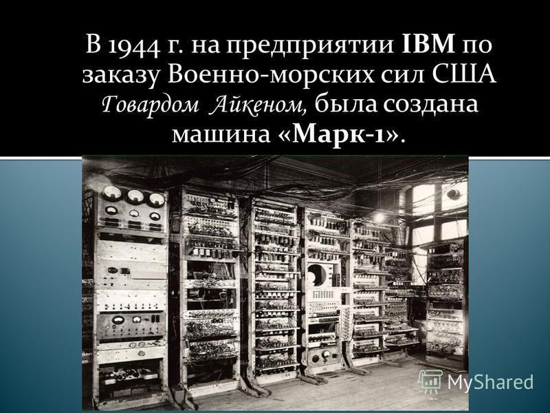 В 1944 г. на предприятии IBM по заказу Военно-морских сил США Говардом Айкеном, была создана машина «Марк-1».