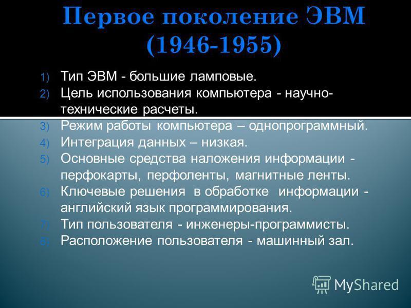 1) Тип ЭВМ - большие ламповые. 2) Цель использования компьютера - научно- технические расчеты. 3) Режим работы компьютера – однопрограммный. 4) Интеграция данных – низкая. 5) Основные средства наложения информации - перфокарты, перфоленты, магнитные
