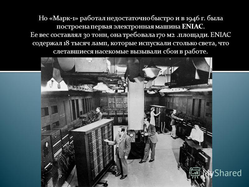 Но «Марк-1» работал недостаточно быстро и в 1946 г. была построена первая электронная машина ENIAC. Ее вес составлял 30 тонн, она требовала 170 м 2.площади. ENIAC содержал 18 тысяч ламп, которые испускали столько света, что слетавшиеся насекомые вызы