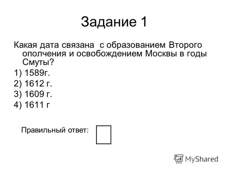 Задание 1 Какая дата связана с образованием Второго ополчения и освобождением Москвы в годы Смуты? 1) 1589 г. 2) 1612 г. 3) 1609 г. 4) 1611 г Правильный ответ: